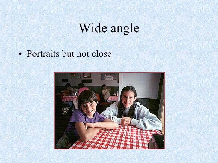 Wide angle <ul><li>Portraits but not close </li></ul>