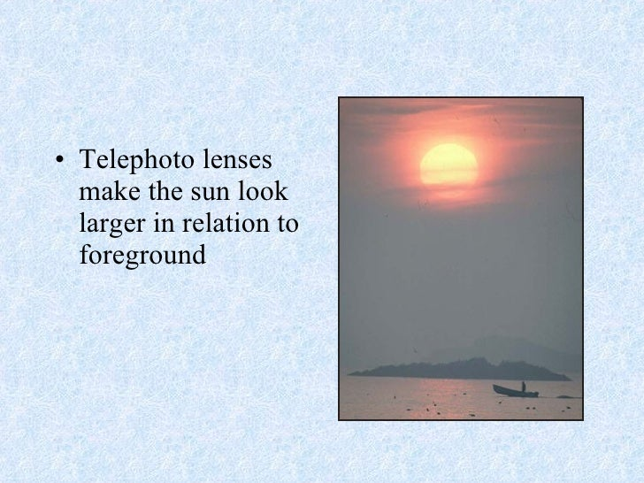 <ul><li>Telephoto lenses make the sun look larger in relation to foreground  </li></ul>