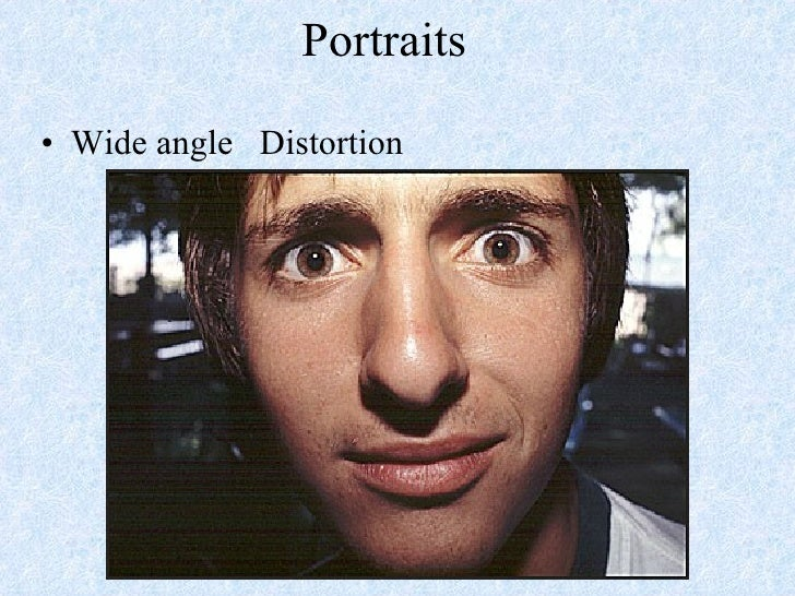 Portraits <ul><li>Wide angle  Distortion </li></ul>