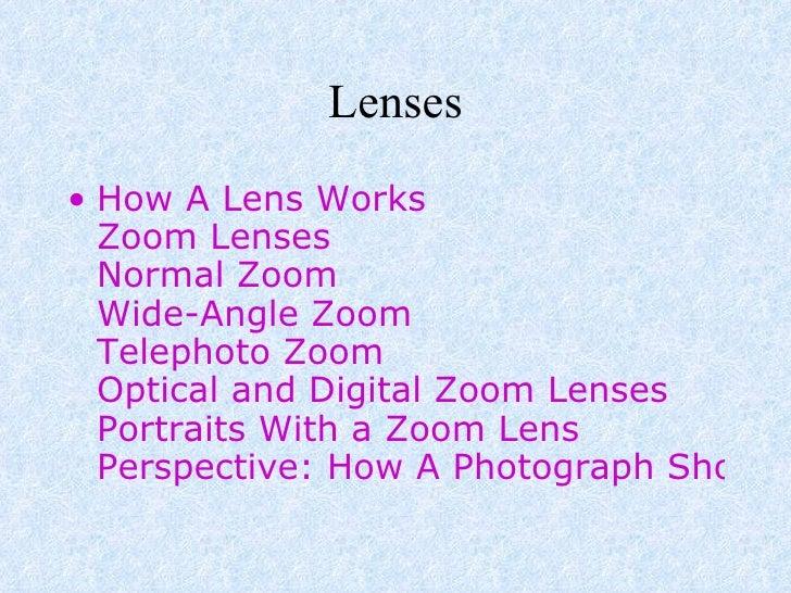 Lenses <ul><li>How A Lens Works Zoom Lenses Normal Zoom Wide-Angle Zoom Telephoto Zoom Optical and Digital Zoom Lenses Por...