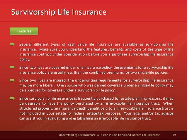 Survivorship Life Insurance 19 Understanding Life Insurance: A Lesson in Traditional and Indexed Life Insurance Several di...