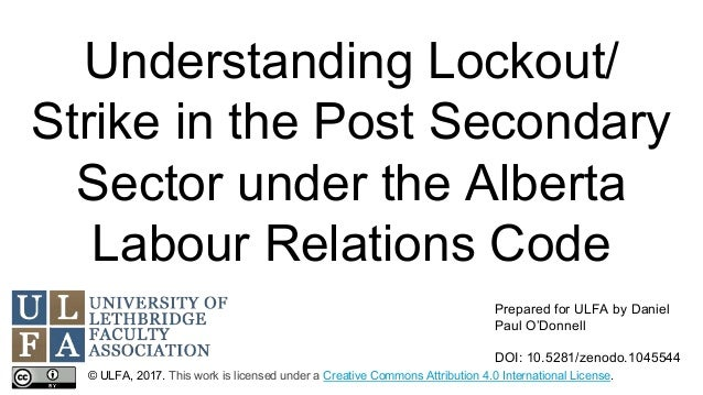 Understanding Lockout/ Strike in the Post Secondary Sector under the Alberta Labour Relations Code © ULFA, 2017. This work...