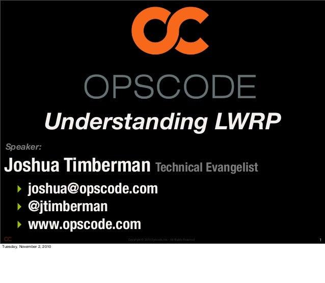 Copyright © 2010 Opscode, Inc - All Rights Reserved Speaker: ‣ joshua@opscode.com ‣ @jtimberman ‣ www.opscode.com Joshua T...