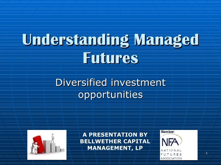 Understanding Managed Futures Diversified investment opportunities A PRESENTATION BY BELLWETHER CAPITAL MANAGEMENT, LP