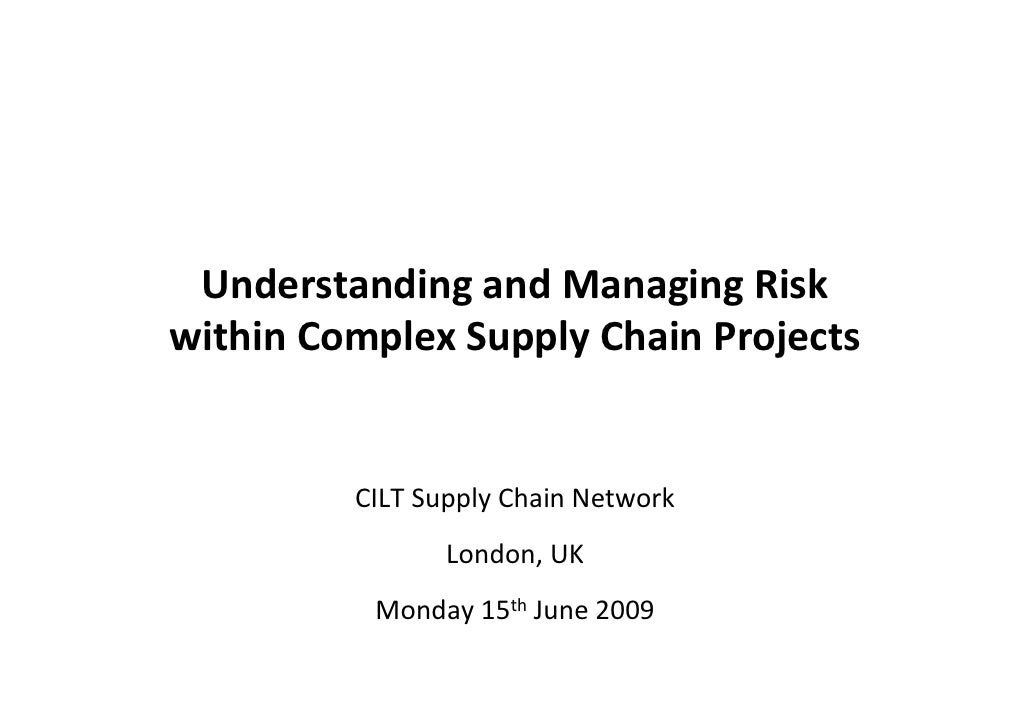 Understanding and Managing Risk within Complex Supply Chain Projects            CILT Supply Chain Network                 ...