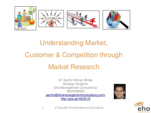 Understanding Market, Customer & Competition through Market Research Dr. Sachin Mohan Bhide Strategy Designer Eha Manageme...