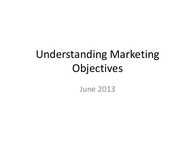 Understanding MarketingObjectivesJune 2013