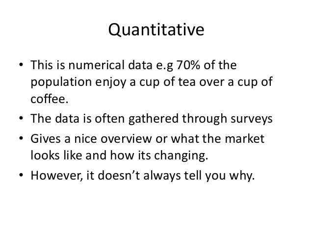Qualitative • Descriptive data • Provides information on feeling and emotions • Gathered through methods such as focus gro...