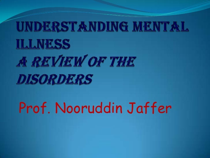 Understanding Mental Illness A Review of the Disorders<br />Prof. NooruddinJaffer<br />