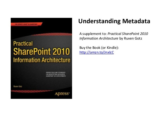 Understanding MetadataA supplement to: Practical SharePoint 2010Information Architecture by Ruven GotzBuy the Book (or Kin...