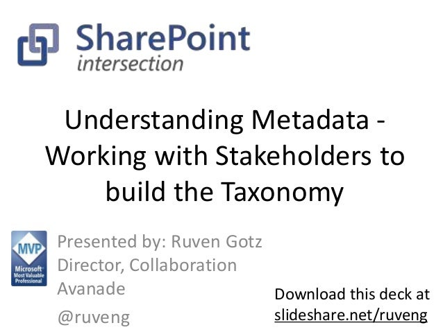 Understanding Metadata -  Working with Stakeholders to  build the Taxonomy  Presented by: Ruven Gotz  Director, Collaborat...
