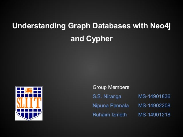 Understanding Graph Databases with Neo4j  and Cypher  Group Members  S.S. Niranga MS-14901836  Nipuna Pannala MS-14902208 ...