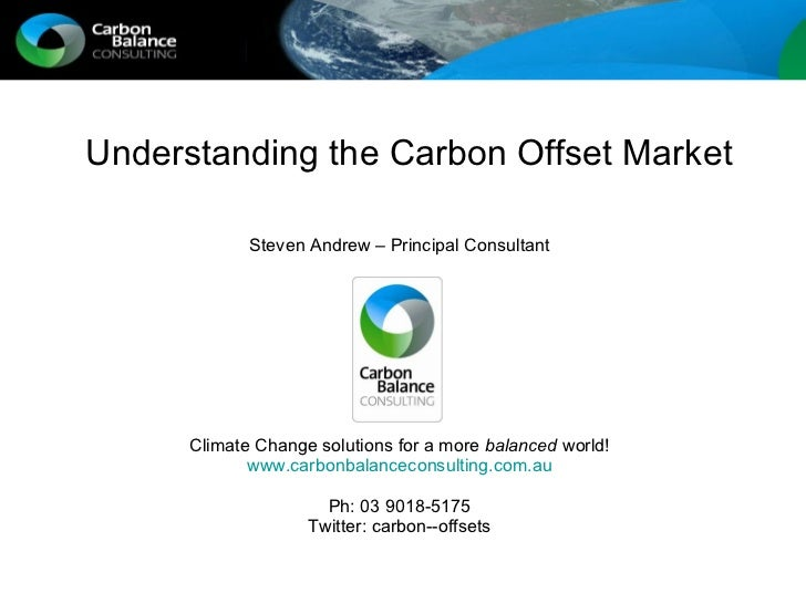 Understanding the Carbon Offset Market Steven Andrew – Principal Consultant Climate Change solutions for a more  balanced ...