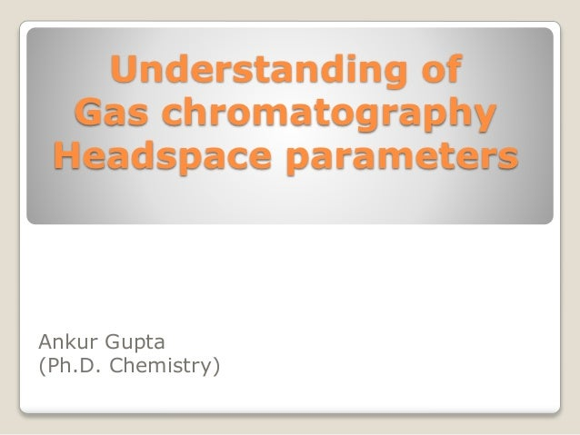 Understanding of Gas chromatography Headspace parameters Ankur Gupta (Ph.D. Chemistry)