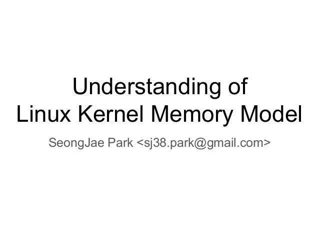 Understanding of Linux Kernel Memory Model SeongJae Park <sj38.park@gmail.com>