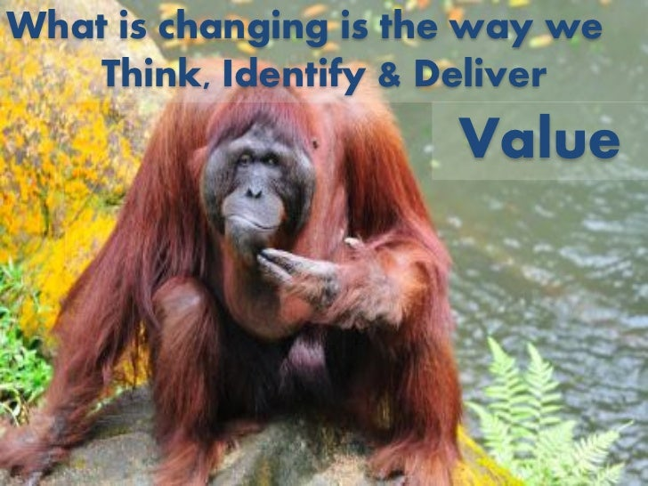 What is changing is the way we    Think, Identify & Deliver                      Value