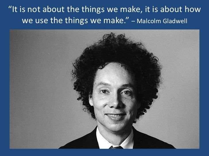 """""""It is not about the things we make, it is about how     we use the things we make."""" – Malcolm Gladwell"""