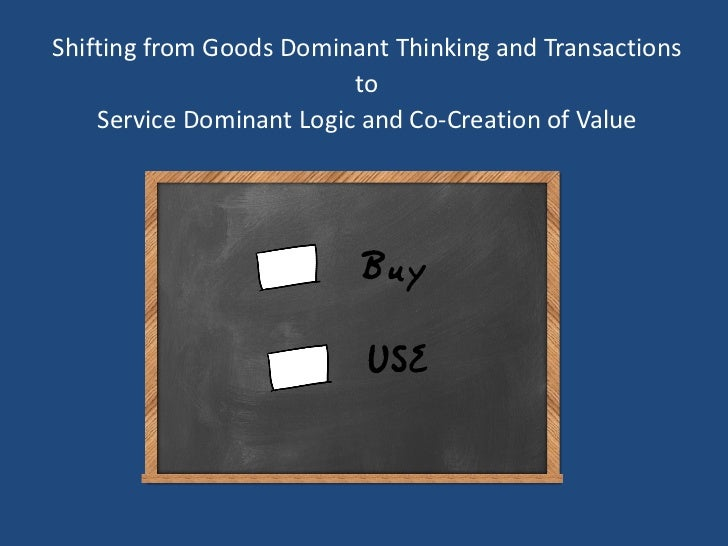 Shifting from Goods Dominant Thinking and Transactions                          to    Service Dominant Logic and Co-Creati...