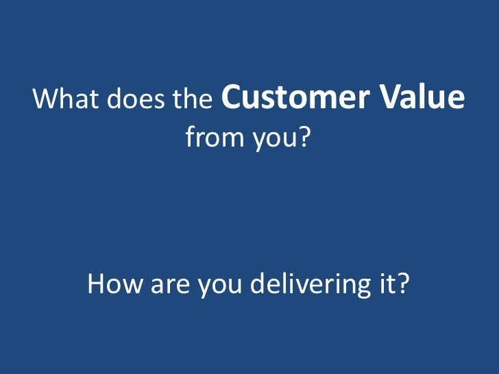 What does the Customer Value           from you?   How are you delivering it?
