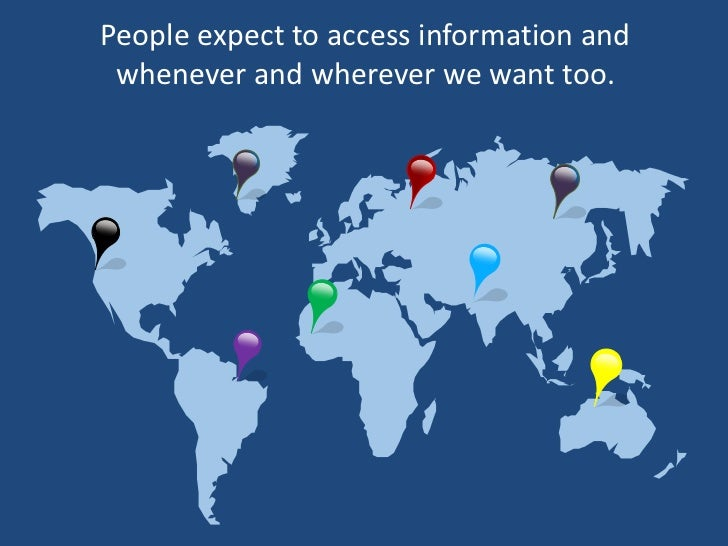 People expect to access information and whenever and wherever we want too.