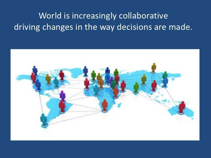 World is increasingly collaborativedriving changes in the way decisions are made.