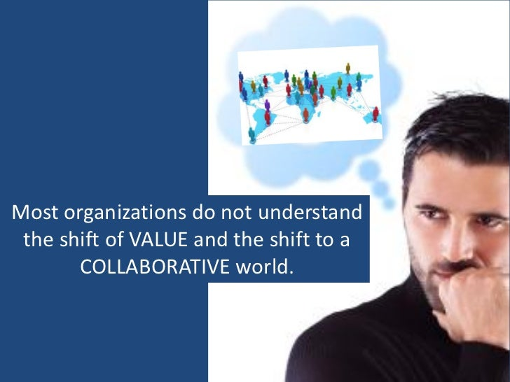 Most organizations do not understand the shift of VALUE and the shift to a       COLLABORATIVE world.