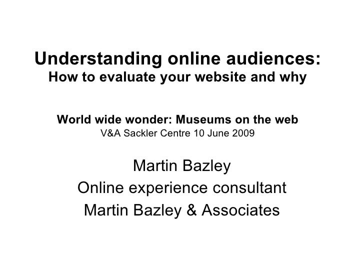 Understanding online audiences:   How to evaluate your website and why   World wide wonder: Museums on the web   V&A Sackl...