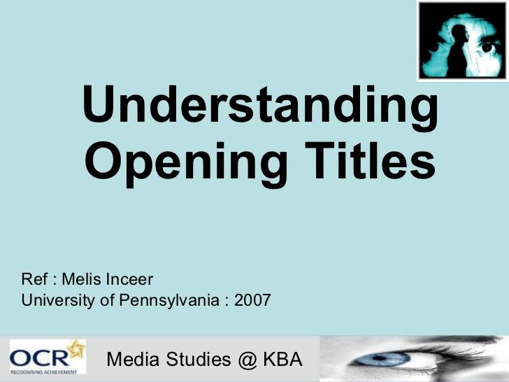 Understanding Opening Titles Ref : Melis Inceer University of Pennsylvania : 2007 Media Studies @ KBA
