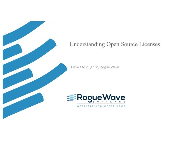 © 2016 Rogue Wave Software, Inc. All Rights Reserved. 1 Understanding Open Source Licenses Dave McLoughlin, Rogue Wave