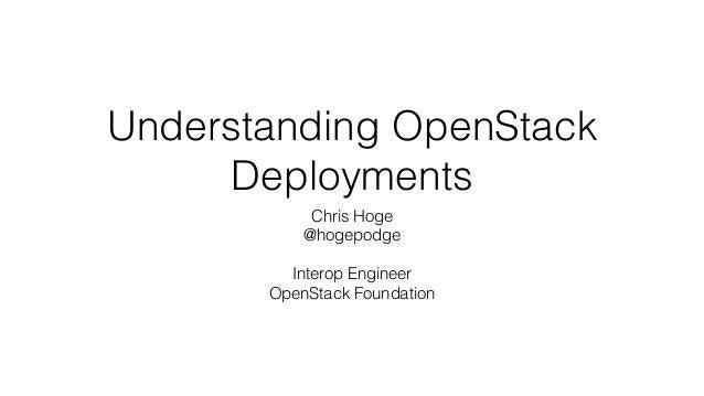 Understanding OpenStack  Deployments  Chris Hoge  @hogepodge  !  Interop Engineer  OpenStack Foundation