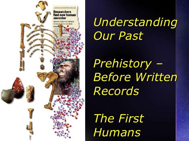 Understanding Our Past Prehistory – Before Written RecordsThe First Humans<br />