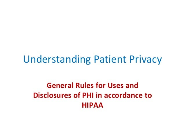 Understanding Patient Privacy General Rules for Uses and Disclosures of PHI in accordance to HIPAA
