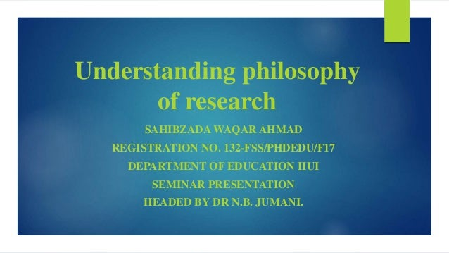 Understanding philosophy of research SAHIBZADA WAQAR AHMAD REGISTRATION NO. 132-FSS/PHDEDU/F17 DEPARTMENT OF EDUCATION IIU...