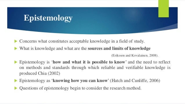 Epistemology  Concerns what constitutes acceptable knowledge in a field of study.  What is knowledge and what are the so...