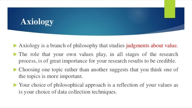 Axiology  Axiology is a branch of philosophy that studies judgments about value.  The role that your own values play, in...