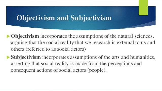 Objectivism and Subjectivism  Objectivism incorporates the assumptions of the natural sciences, arguing that the social r...
