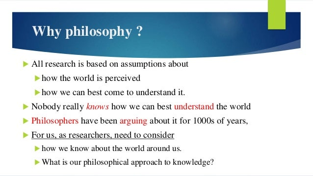 Why philosophy ?  All research is based on assumptions about how the world is perceived how we can best come to underst...