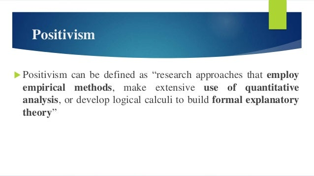 Positivism  Research philosophy used by the natural sciences  The researcher is an objective analyst of the external wor...