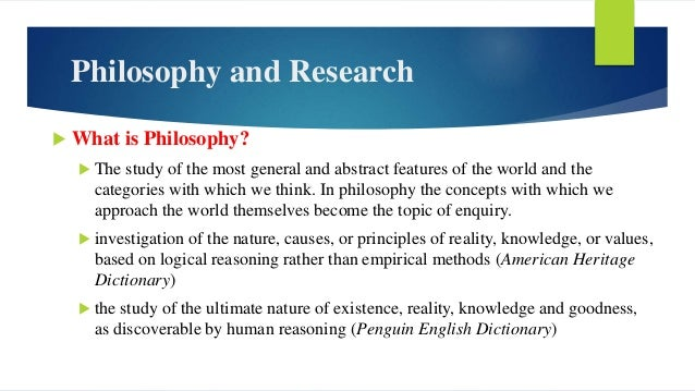 Philosophy and Research  What is Philosophy?  The study of the most general and abstract features of the world and the c...