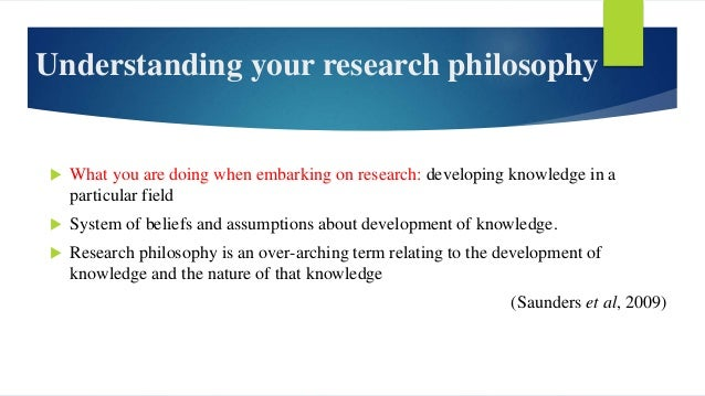 Understanding your research philosophy  What you are doing when embarking on research: developing knowledge in a particul...