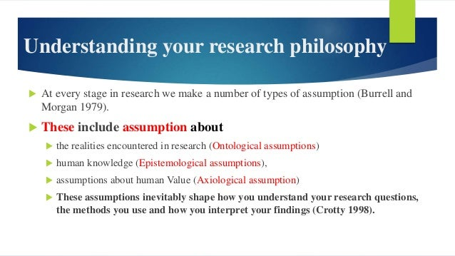 Understanding your research philosophy  At every stage in research we make a number of types of assumption (Burrell and M...