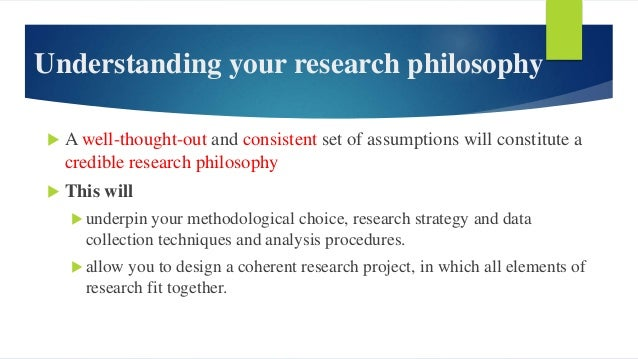 Understanding your research philosophy  A well-thought-out and consistent set of assumptions will constitute a credible r...