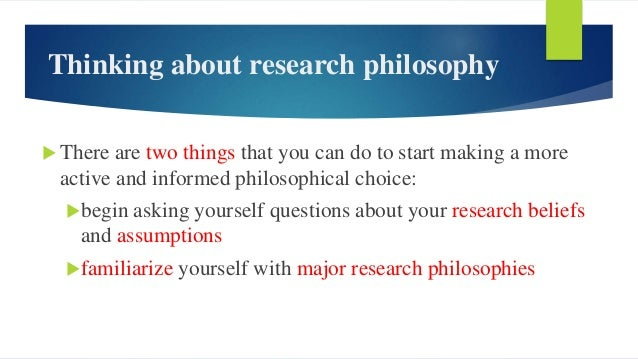 Thinking about research philosophy  There are two things that you can do to start making a more active and informed philo...