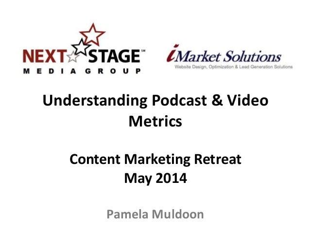 Understanding Podcast & Video Metrics Content Marketing Retreat May 2014 Pamela Muldoon