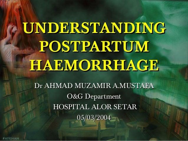 UNDERSTANDING POSTPARTUM HAEMORRHAGE Dr AHMAD MUZAMIR A.MUSTAFA O&G Department HOSPITAL ALOR SETAR 05/03/2004