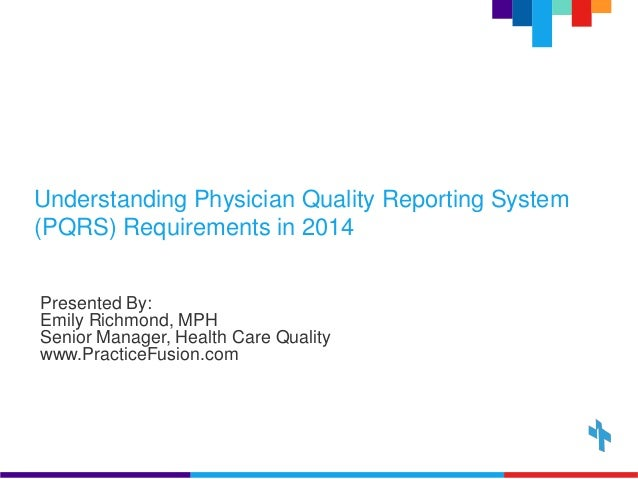 Understanding Physician Quality Reporting System  (PQRS) Requirements in 2014  Presented By:  Emily Richmond, MPH  Senior ...