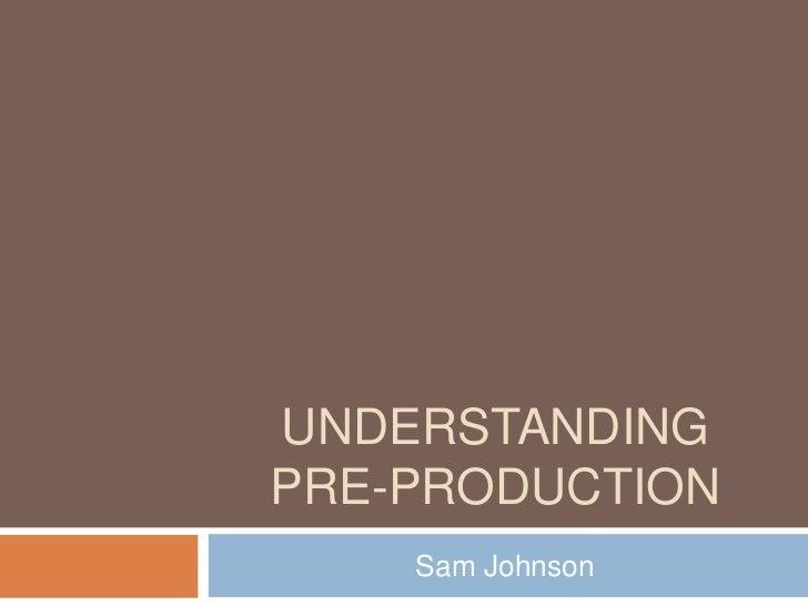Understanding pre-production <br />Sam Johnson <br />