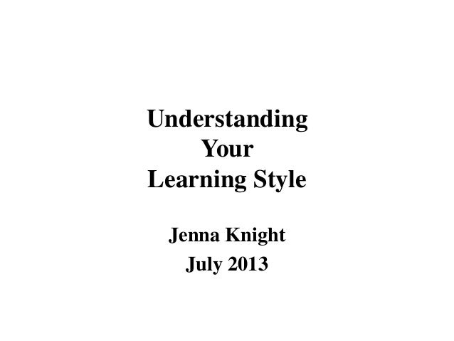 Understanding Your Learning Style Jenna Knight July 2013