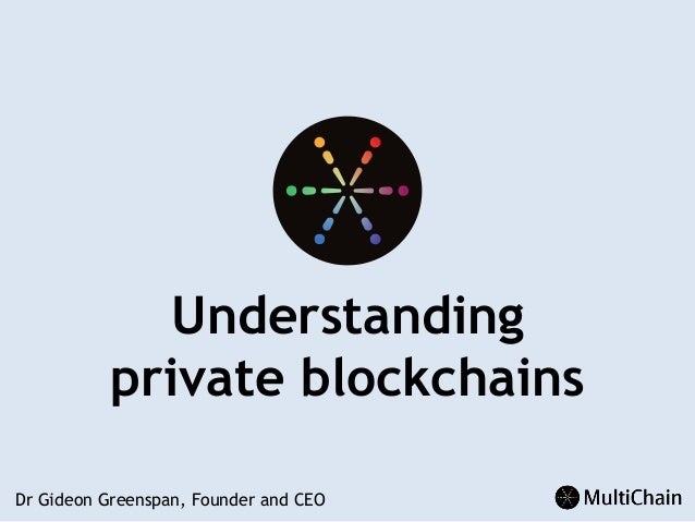 Understanding private blockchains Dr Gideon Greenspan, Founder and CEO