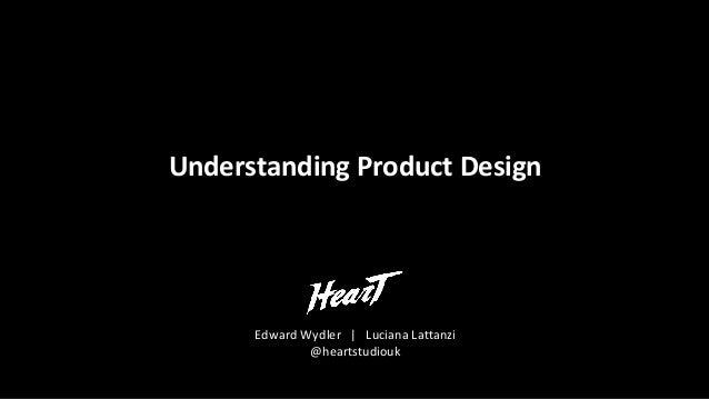 Understanding Product Design Edward Wydler | Luciana Lattanzi @heartstudiouk